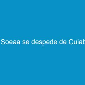 A Soeaa se despede de Cuiabá