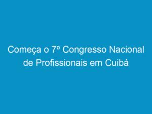 Read more about the article Começa o 7º Congresso Nacional de Profissionais em Cuibá