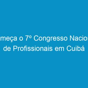 Começa o 7º Congresso Nacional de Profissionais em Cuibá