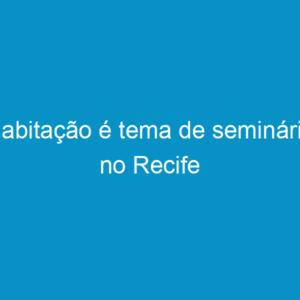 Habitação é tema de seminário no Recife