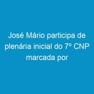 José Mário participa de plenária inicial do 7º CNP marcada por intensa discussão