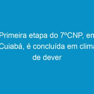 Primeira etapa do 7ºCNP, em Cuiabá, é concluída em clima de dever cumprido