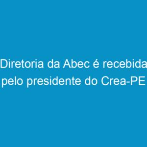 Diretoria da Abec é recebida pelo presidente do Crea-PE