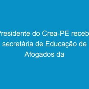 Presidente do Crea-PE recebe secretária de Educação de Afogados da Ingazeira