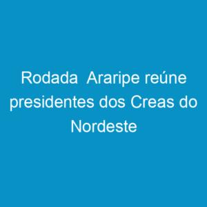 Rodada  Araripe reúne presidentes dos Creas do Nordeste