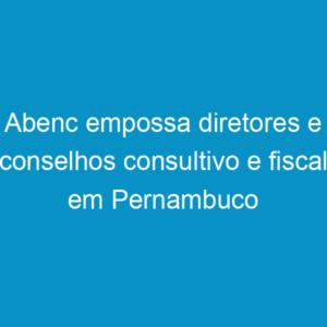 Abenc empossa diretores e conselhos consultivo e fiscal em Pernambuco