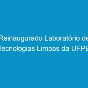 Reinaugurado Laboratório de Tecnologias Limpas da UFPE