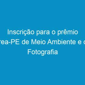Inscrição para o prêmio Crea-PE de Meio Ambiente e de Fotografia termina dia 25