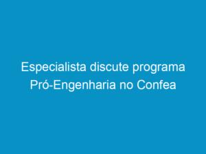Read more about the article Especialista discute programa Pró-Engenharia no Confea