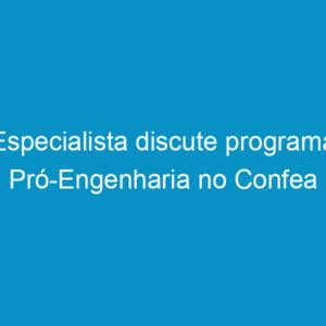 Especialista discute programa Pró-Engenharia no Confea