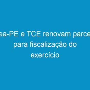 Crea-PE e TCE renovam parceria para fiscalização do exercício profissional