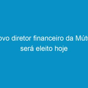 Novo diretor financeiro da Mútua será eleito hoje